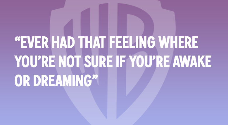 EVER HAD THAT FEELING WHERE YOU'RE NOT SURE IF YOU'RE AWAKE OR DREAMING WARNER BROS. UK MOVIE QUOTES QUIZ