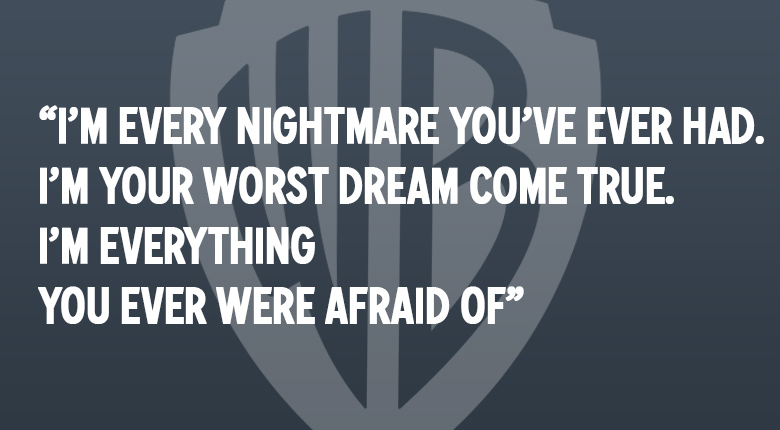I'M EVERY NIGHTMARE YOU'VE EVER HAD. IM YOU'RE WORST DREAM COME TRUE. I'M EVERYTHING YOU EVER WERE AFRAID OF WARNER BROS. UK MOVIE QUOTES QUIZ