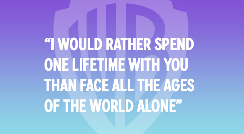 I WOULD RATHER SPEND ONE LIFETIE WITH YOU THAN FACE ALL THE AGES OF THE WORLD ALONE WARNER. BROS UK MOVIE QUOTES QUIZ