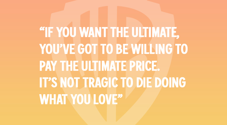 "If you want the ultimate, you've got to be willing to pay the ultimate price. It's not tragic to die doing what you love."" WARNER BROS. UK MOVIE QUOTES QUIZ"